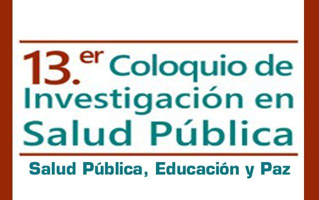 Decimotercero Coloquio de Investigación en Salud Pública: Salud Pública, educación y paz